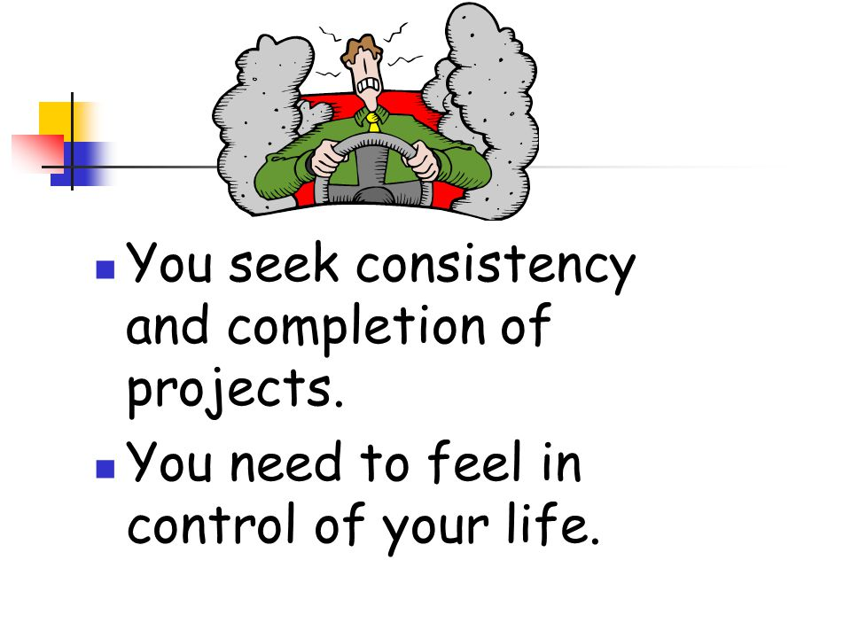 You seek consistency and completion of projects. You need to feel in control of your life.