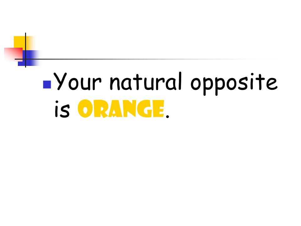 Your natural opposite is ORANGE.