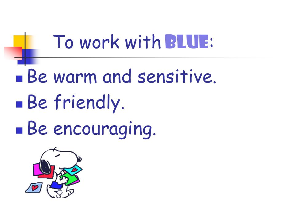 To work with BLUE : Be warm and sensitive. Be friendly. Be encouraging.