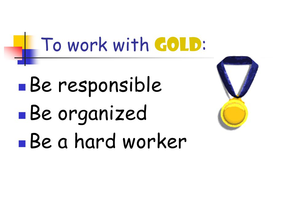 To work with GOLD : Be responsible Be organized Be a hard worker
