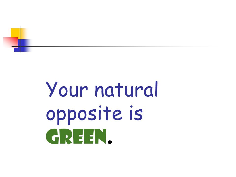 Your natural opposite is Green.