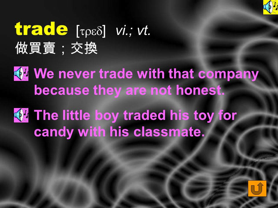 trade [ tred ] vi.; vt.做買賣;交換 We never trade with that company because they are not honest.