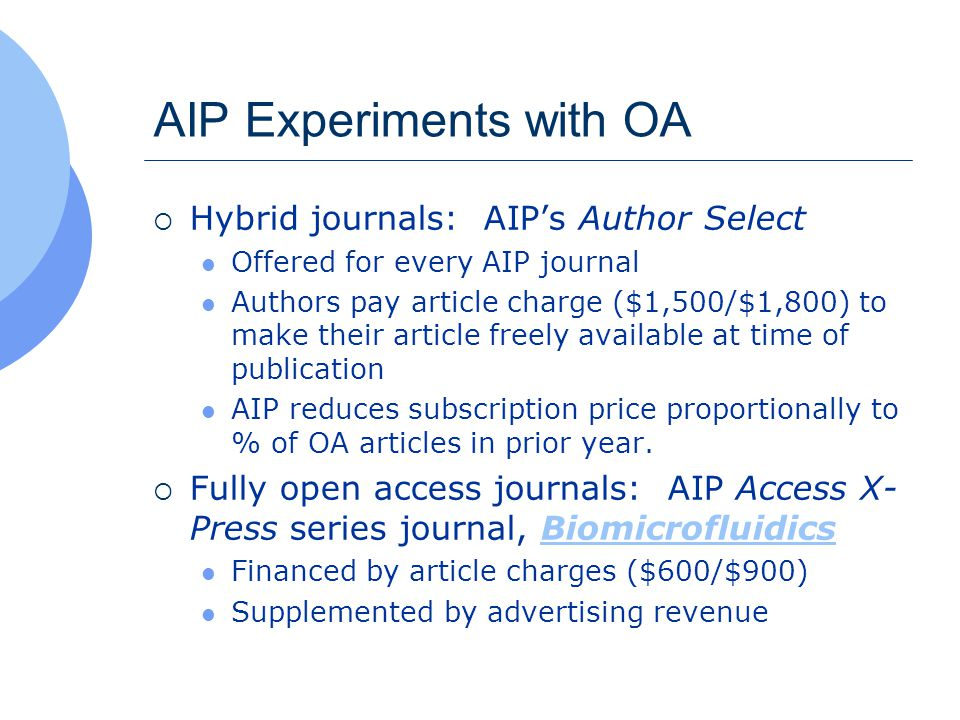 AIP Experiments with OA  Hybrid journals: AIP's Author Select Offered for every AIP journal Authors pay article charge ($1,500/$1,800) to make their article freely available at time of publication AIP reduces subscription price proportionally to % of OA articles in prior year.