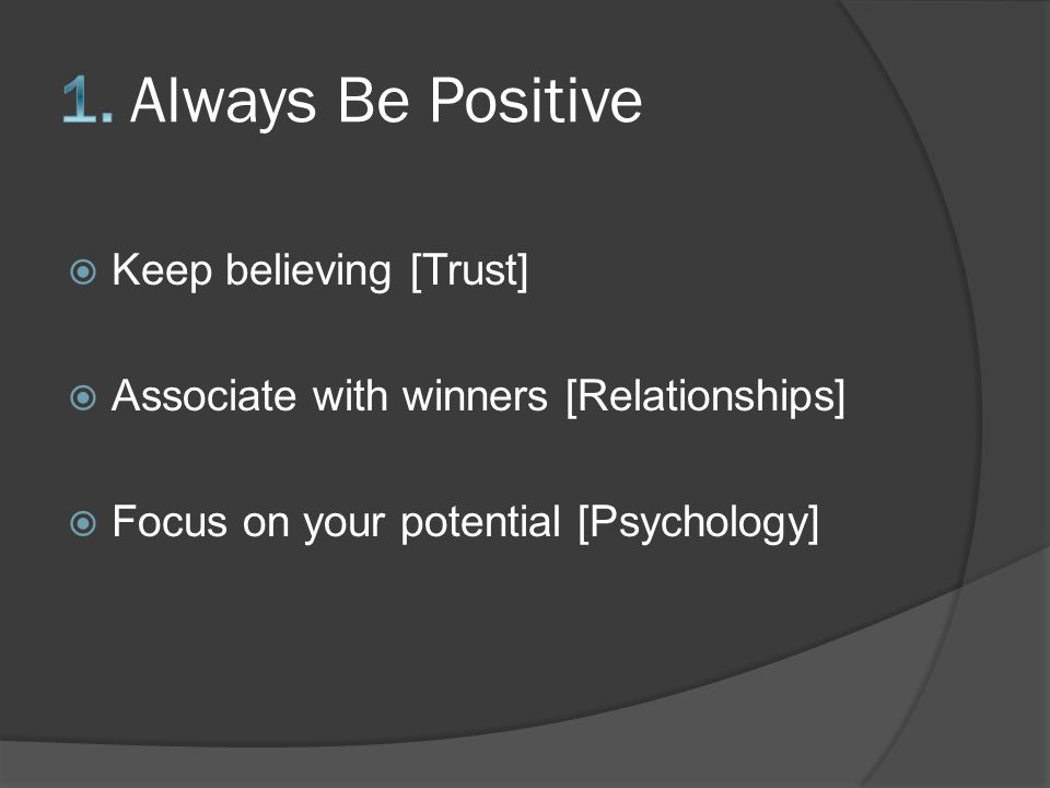  Keep believing [Trust]  Associate with winners [Relationships]  Focus on your potential [Psychology]