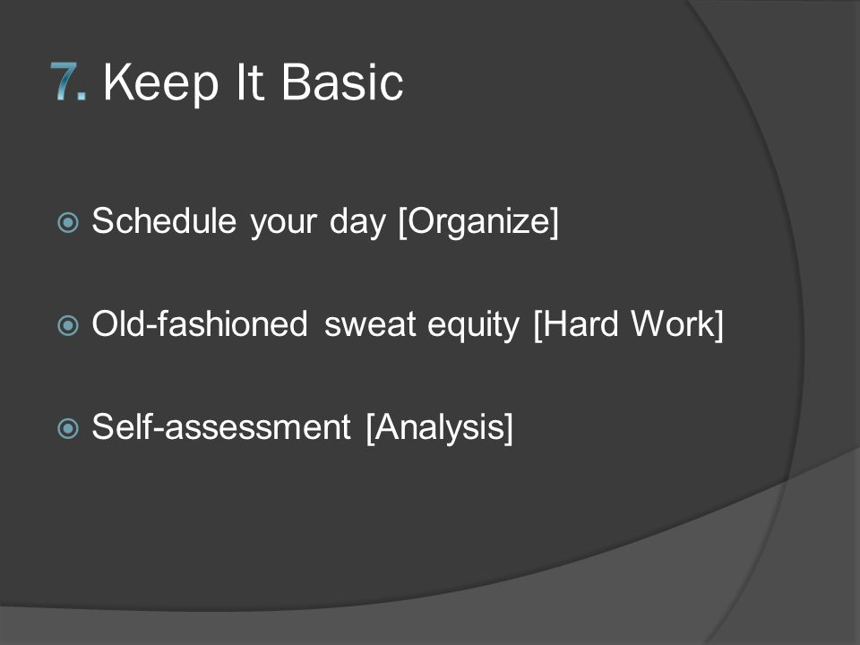  Schedule your day [Organize]  Old-fashioned sweat equity [Hard Work]  Self-assessment [Analysis]