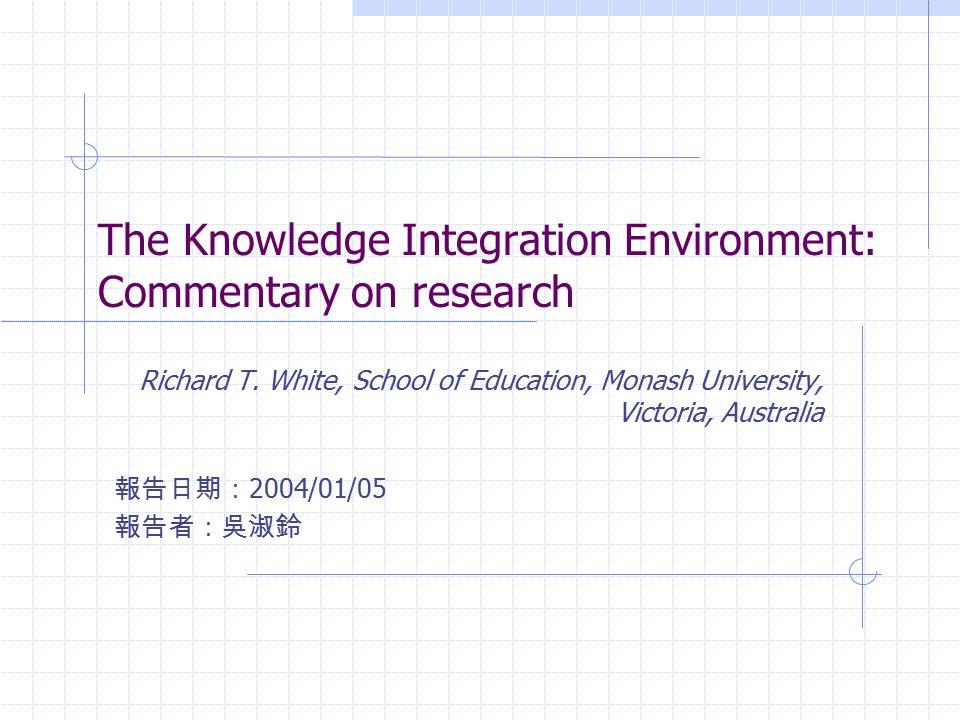 The Knowledge Integration Environment: Commentary on research Richard T. White, School of Education, Monash University, Victoria, Australia 報告日期: 2004
