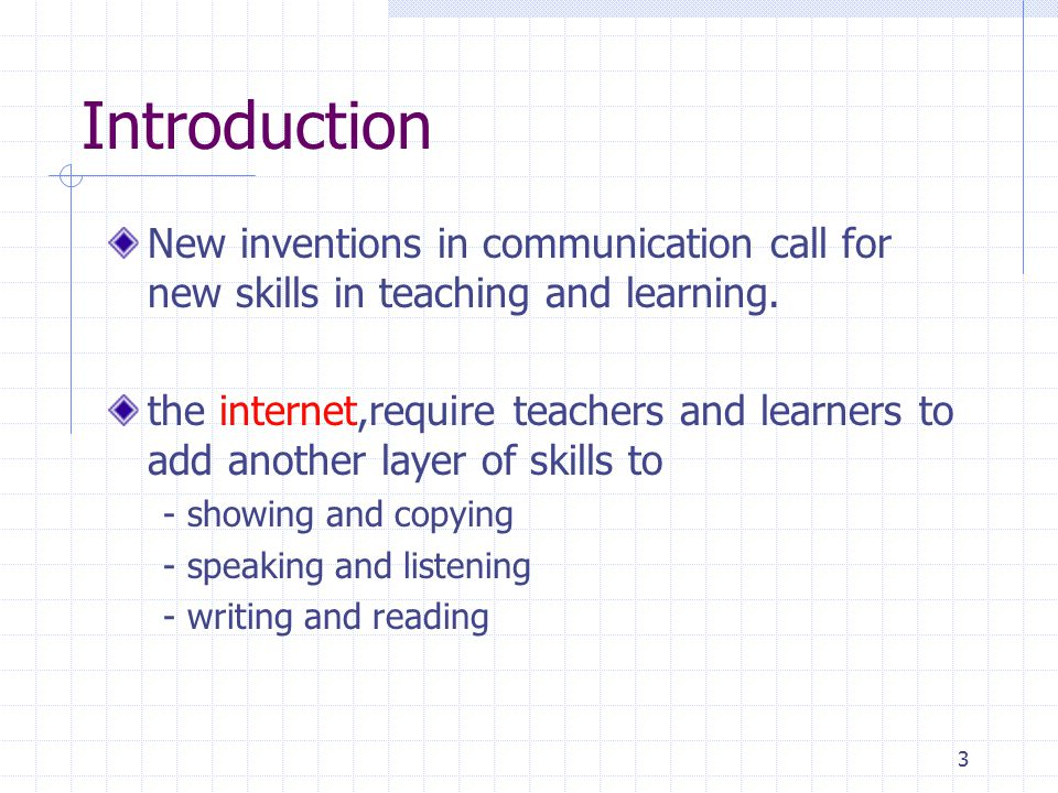 3 Introduction New inventions in communication call for new skills in teaching and learning. the internet,require teachers and learners to add another