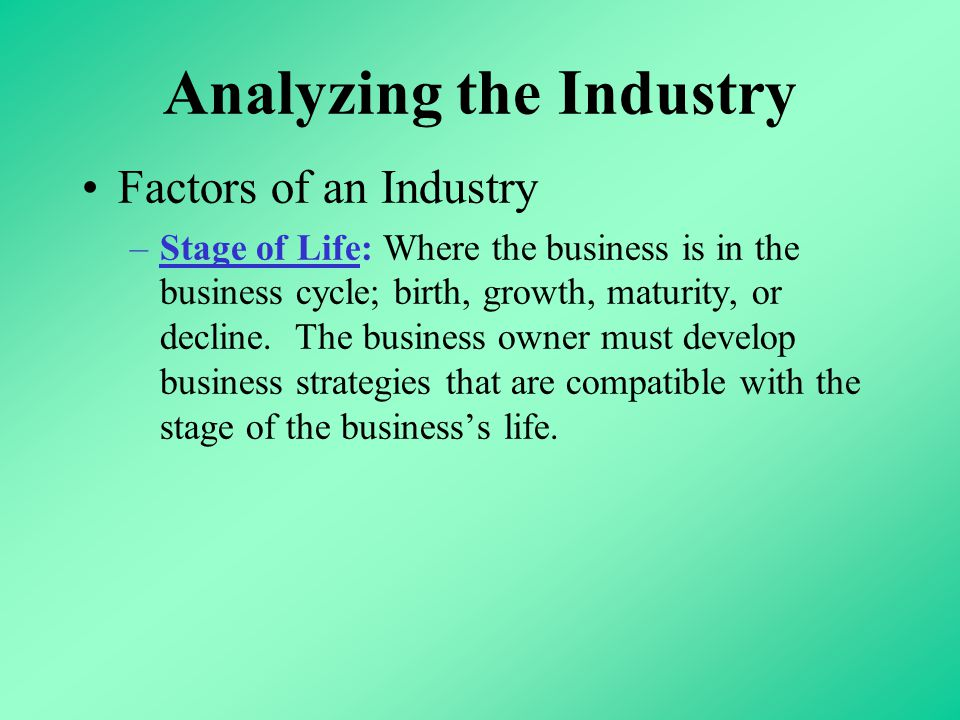 Analyzing the Industry Factors of an Industry –Stage of Life: Where the business is in the business cycle; birth, growth, maturity, or decline.