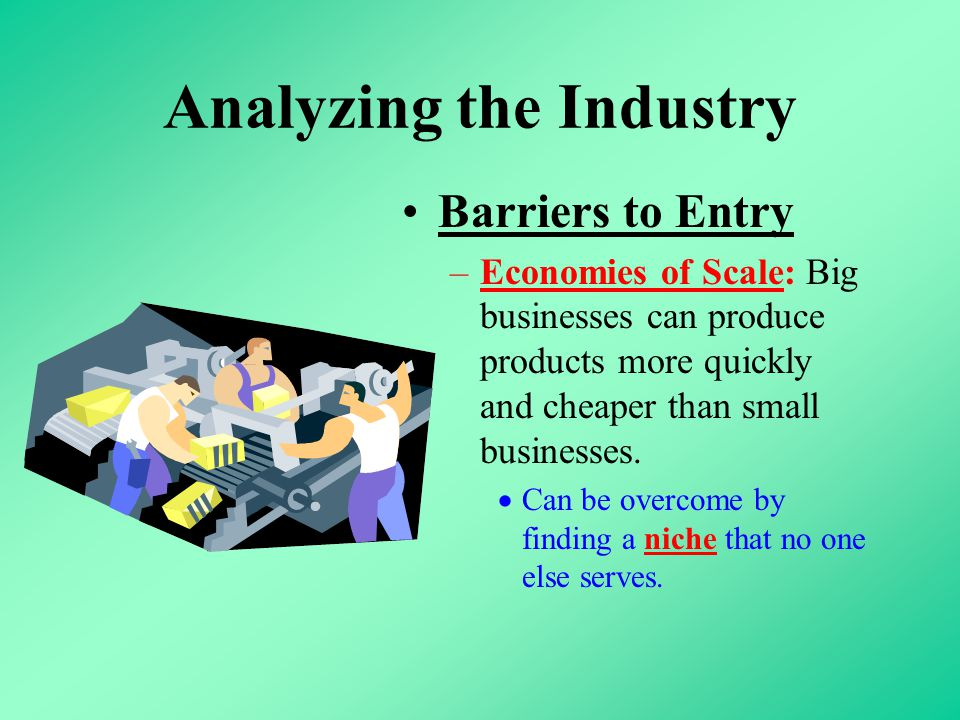 Analyzing the Industry Barriers to Entry –Economies of Scale: Big businesses can produce products more quickly and cheaper than small businesses.