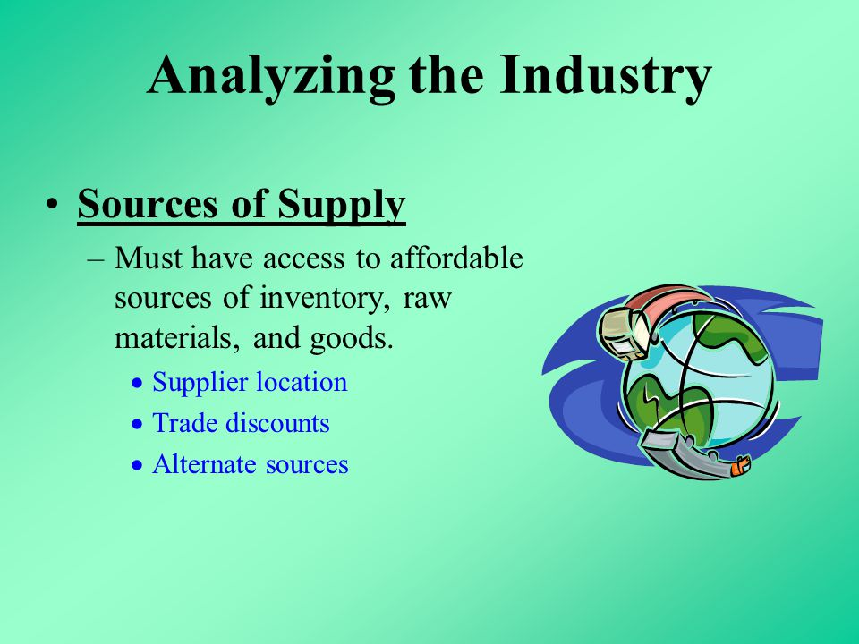 Analyzing the Industry Sources of Supply –Must have access to affordable sources of inventory, raw materials, and goods.  Supplier location  Trade d