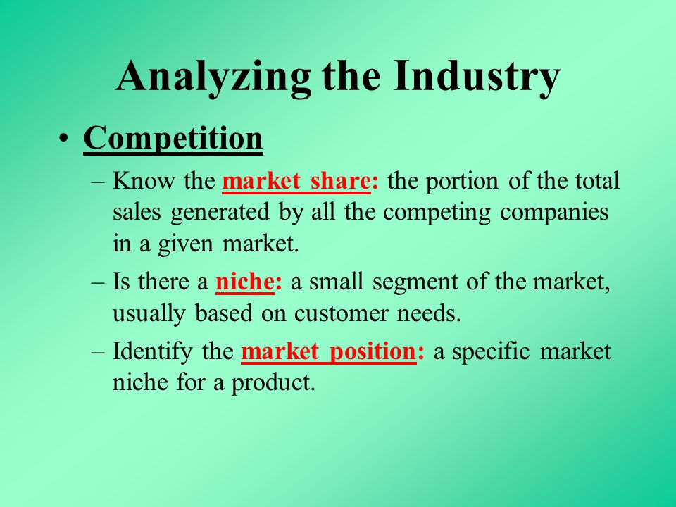 Analyzing the Industry Competition –Know the market share: the portion of the total sales generated by all the competing companies in a given market.