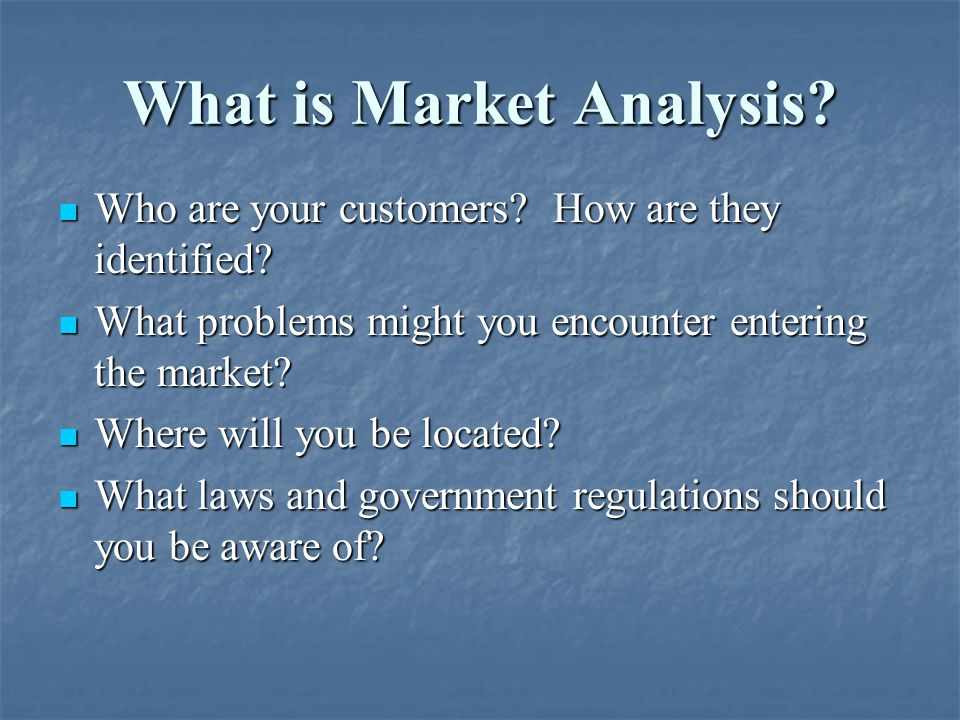 What is Market Analysis? Who are your customers? How are they identified? Who are your customers? How are they identified? What problems might you enc
