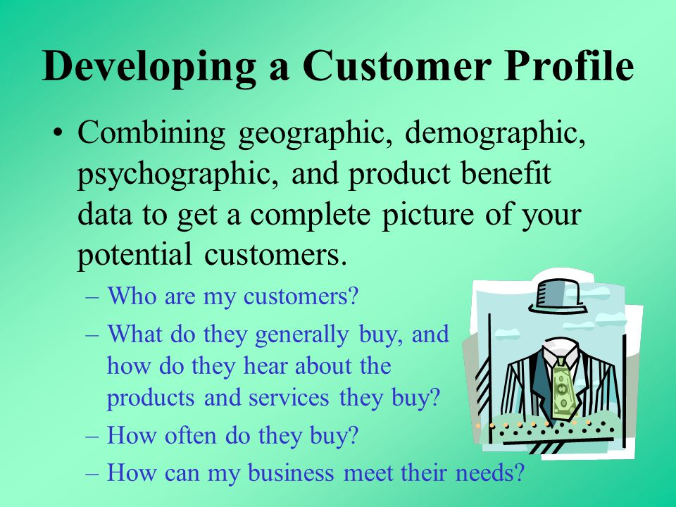 Developing a Customer Profile Combining geographic, demographic, psychographic, and product benefit data to get a complete picture of your potential customers.