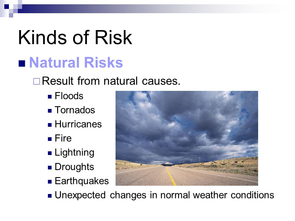 Kinds of Risk Natural Risks  Result from natural causes.