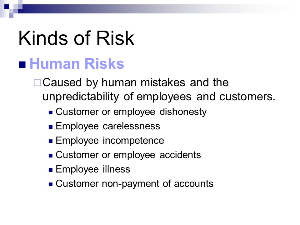 Kinds of Risk Human Risks  Caused by human mistakes and the unpredictability of employees and customers. Customer or employee dishonesty Employee car