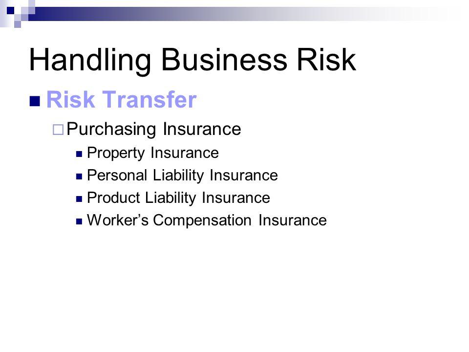 Handling Business Risk Risk Transfer  Purchasing Insurance Property Insurance Personal Liability Insurance Product Liability Insurance Worker's Compensation Insurance