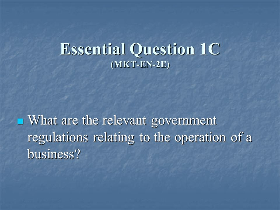 Essential Question 1C (MKT-EN-2E) What are the relevant government regulations relating to the operation of a business.