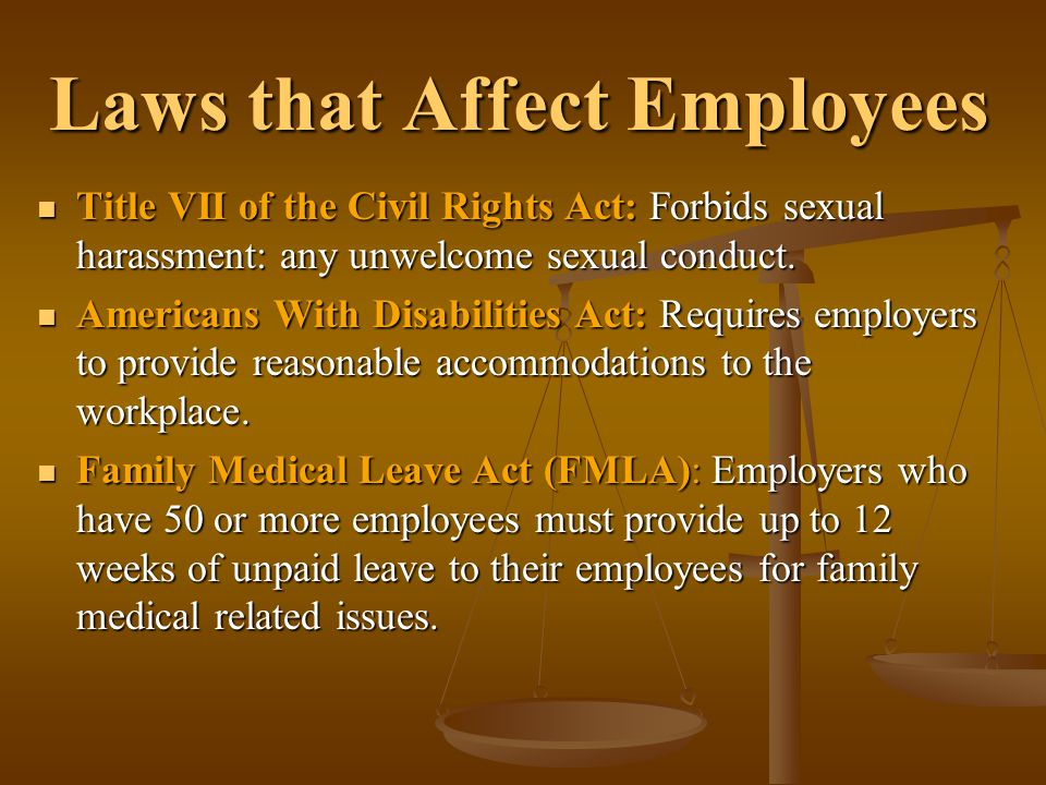 Laws that Affect Employees Title VII of the Civil Rights Act: Forbids sexual harassment: any unwelcome sexual conduct. Title VII of the Civil Rights A