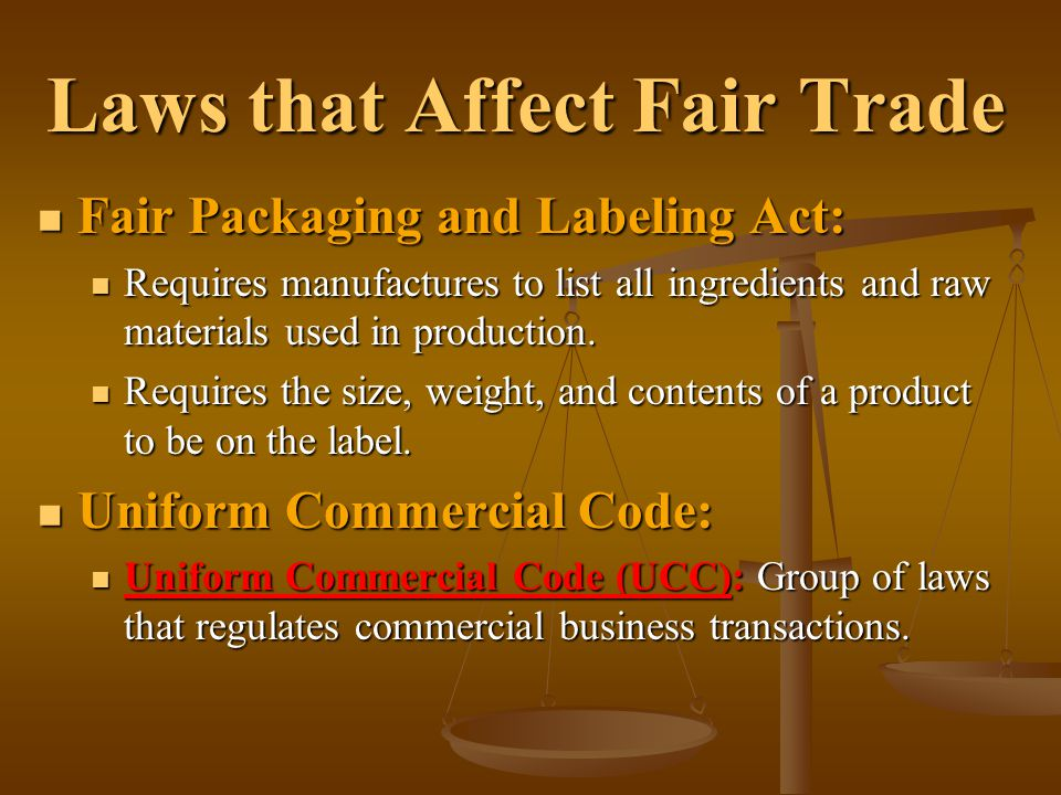 Laws that Affect Fair Trade Fair Packaging and Labeling Act: Fair Packaging and Labeling Act: Requires manufactures to list all ingredients and raw ma