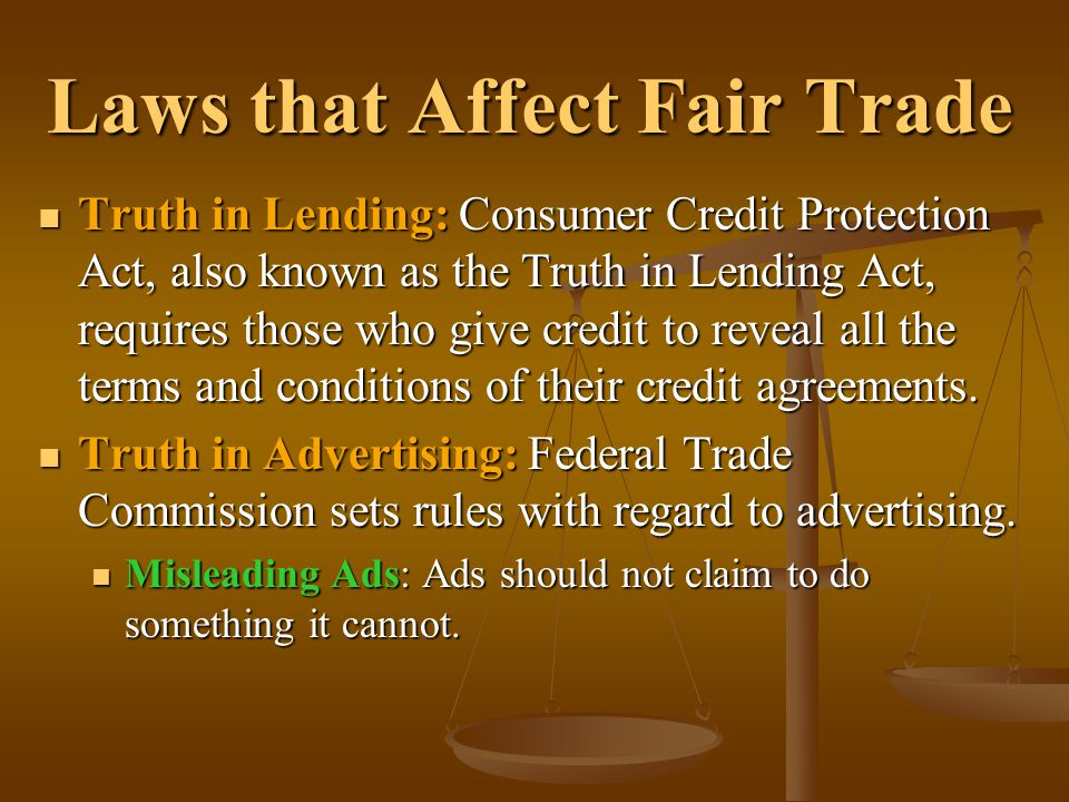 Laws that Affect Fair Trade Truth in Lending: Consumer Credit Protection Act, also known as the Truth in Lending Act, requires those who give credit t