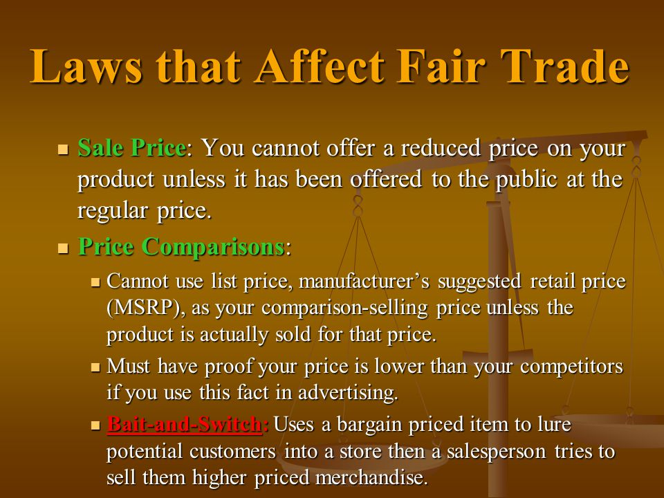 Laws that Affect Fair Trade Sale Price: You cannot offer a reduced price on your product unless it has been offered to the public at the regular price