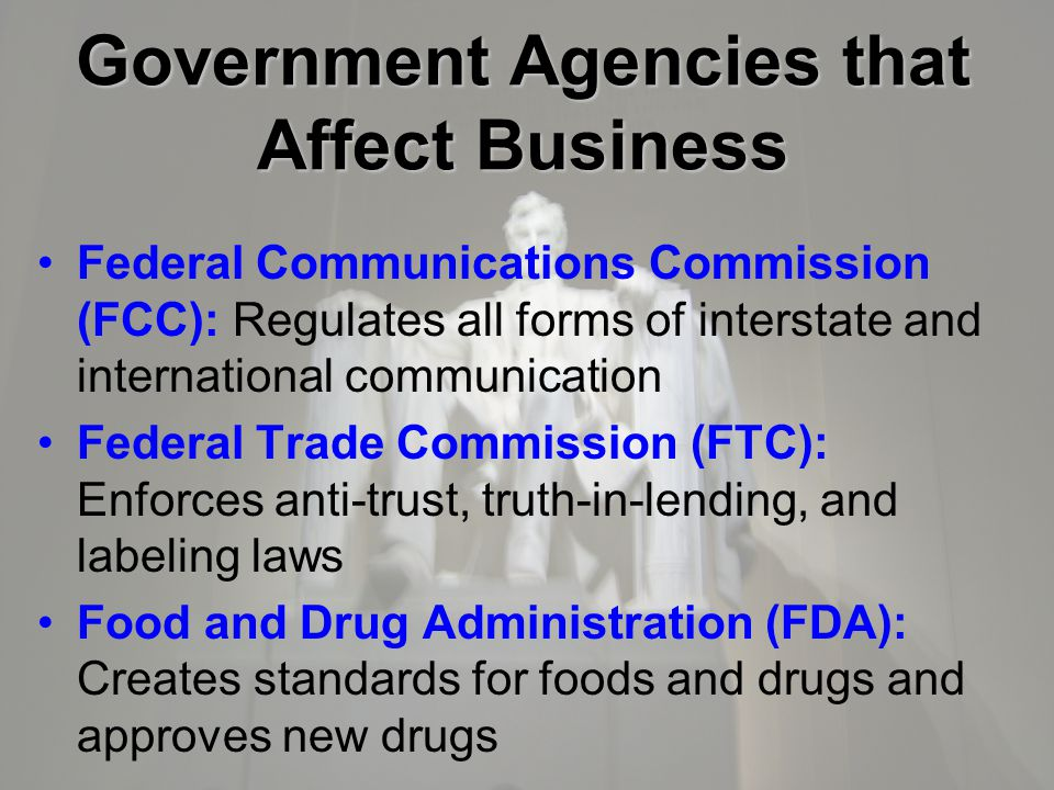 Government Agencies that Affect Business Federal Communications Commission (FCC): Regulates all forms of interstate and international communication Federal Trade Commission (FTC): Enforces anti-trust, truth-in-lending, and labeling laws Food and Drug Administration (FDA): Creates standards for foods and drugs and approves new drugs