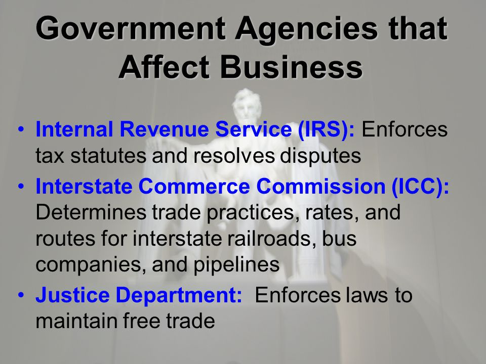 Government Agencies that Affect Business Internal Revenue Service (IRS): Enforces tax statutes and resolves disputes Interstate Commerce Commission (ICC): Determines trade practices, rates, and routes for interstate railroads, bus companies, and pipelines Justice Department: Enforces laws to maintain free trade