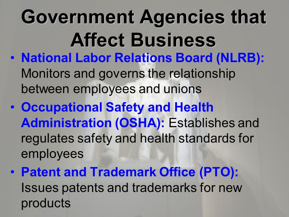 Government Agencies that Affect Business National Labor Relations Board (NLRB): Monitors and governs the relationship between employees and unions Occupational Safety and Health Administration (OSHA): Establishes and regulates safety and health standards for employees Patent and Trademark Office (PTO): Issues patents and trademarks for new products