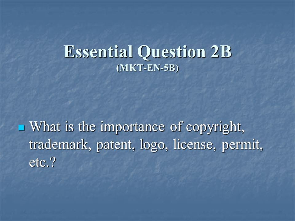 Essential Question 2B (MKT-EN-5B) What is the importance of copyright, trademark, patent, logo, license, permit, etc..