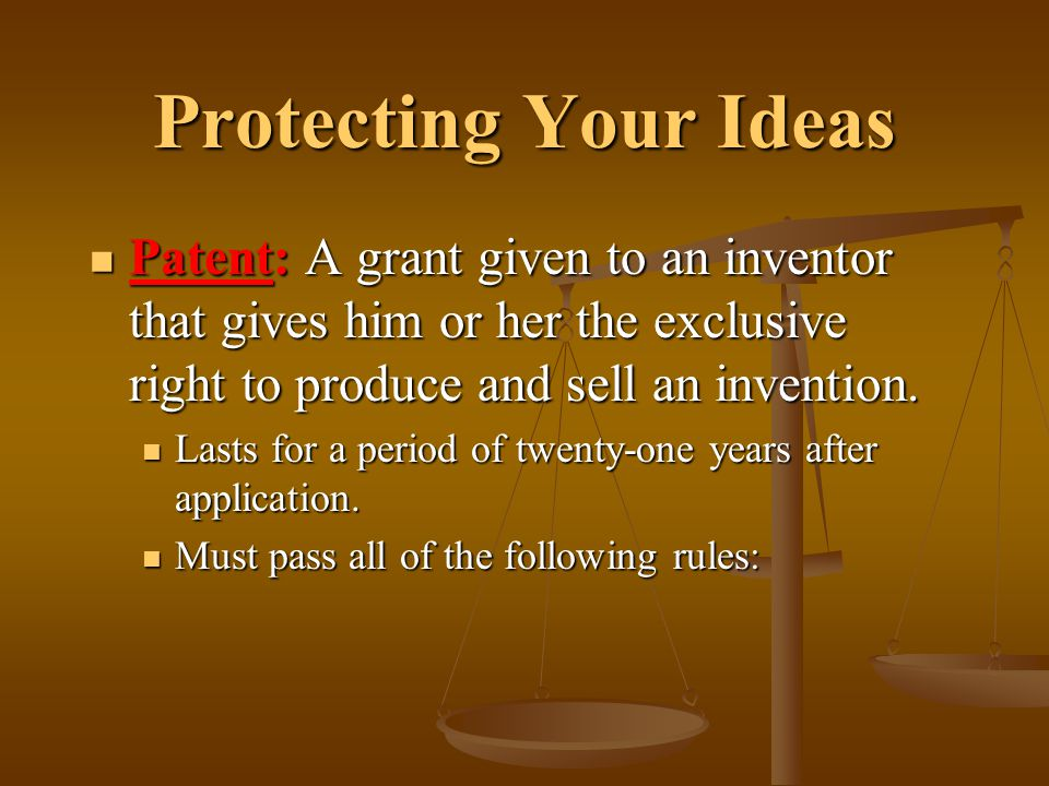 Protecting Your Ideas Patent: A grant given to an inventor that gives him or her the exclusive right to produce and sell an invention. Patent: A grant