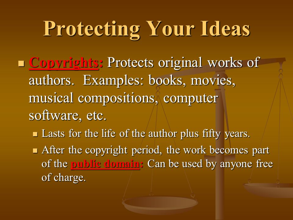 Protecting Your Ideas Copyrights: Protects original works of authors. Examples: books, movies, musical compositions, computer software, etc. Copyright