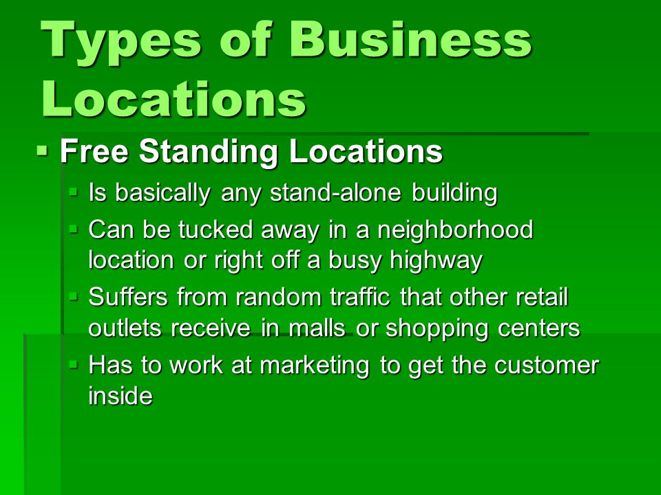 Types of Business Locations  Free Standing Locations  Is basically any stand-alone building  Can be tucked away in a neighborhood location or right off a busy highway  Suffers from random traffic that other retail outlets receive in malls or shopping centers  Has to work at marketing to get the customer inside