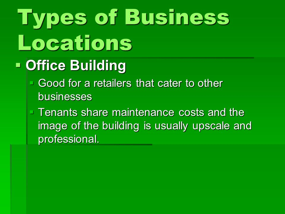 Types of Business Locations  Office Building  Good for a retailers that cater to other businesses  Tenants share maintenance costs and the image of