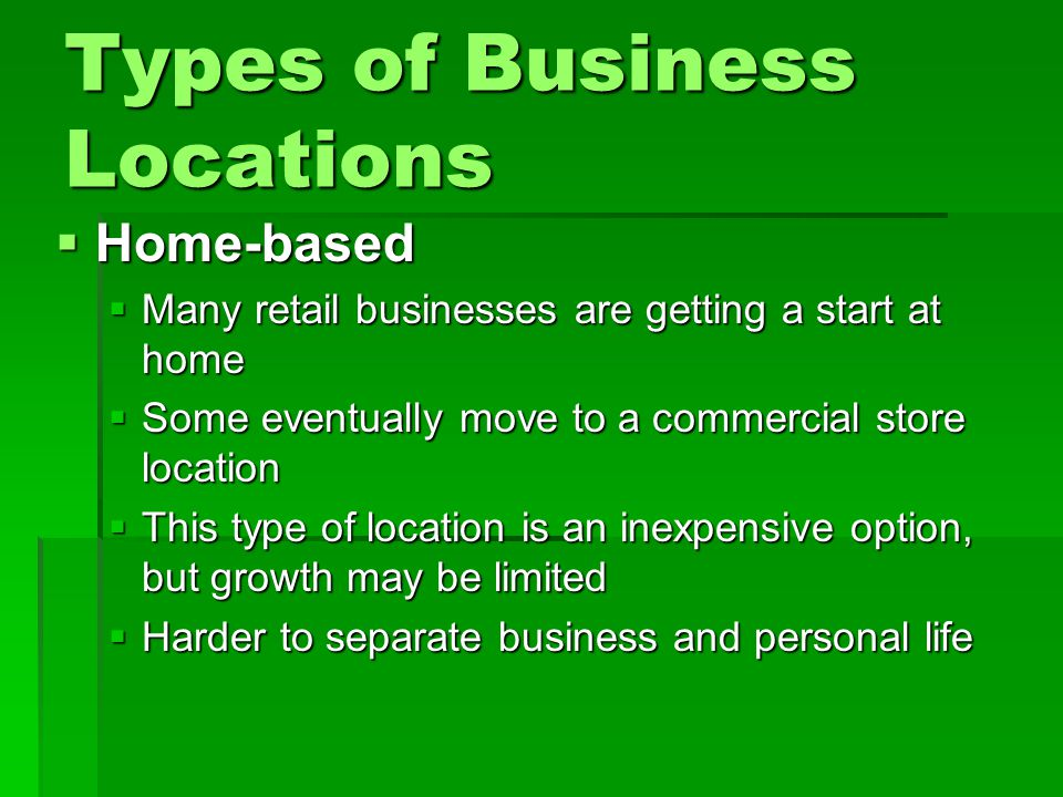 Types of Business Locations  Home-based  Many retail businesses are getting a start at home  Some eventually move to a commercial store location 
