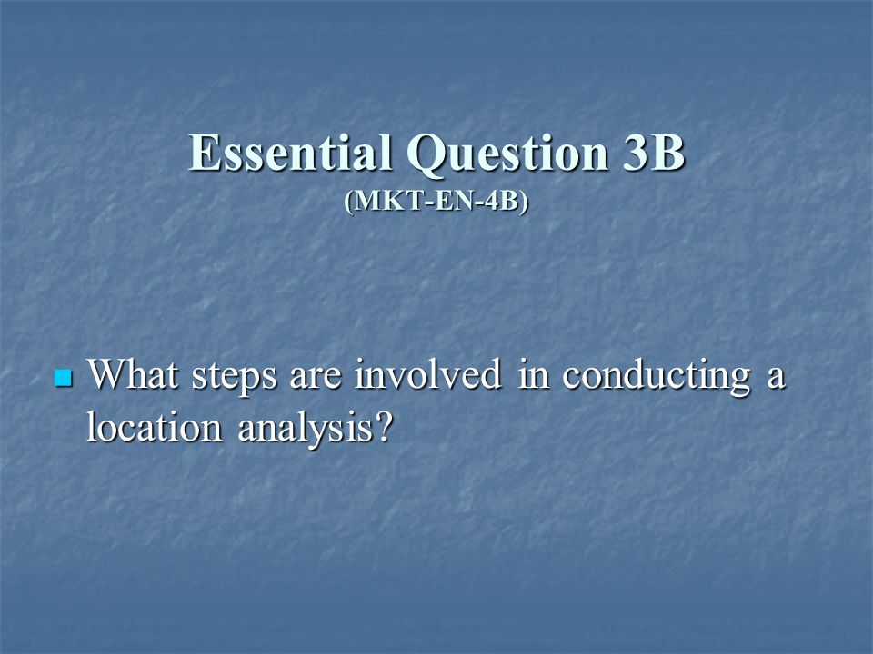 Essential Question 3B (MKT-EN-4B) What steps are involved in conducting a location analysis.
