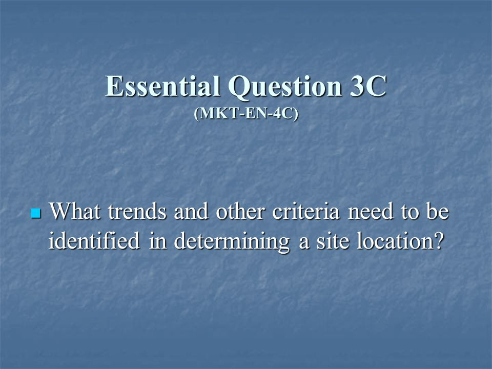Essential Question 3C (MKT-EN-4C) What trends and other criteria need to be identified in determining a site location.