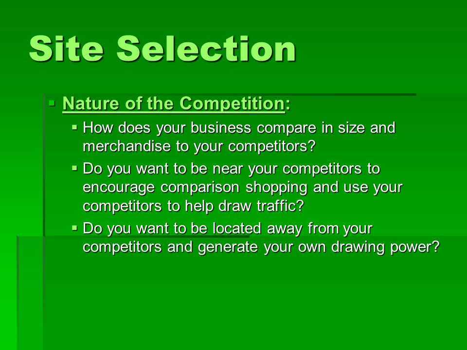 Site Selection  Nature of the Competition:  How does your business compare in size and merchandise to your competitors.