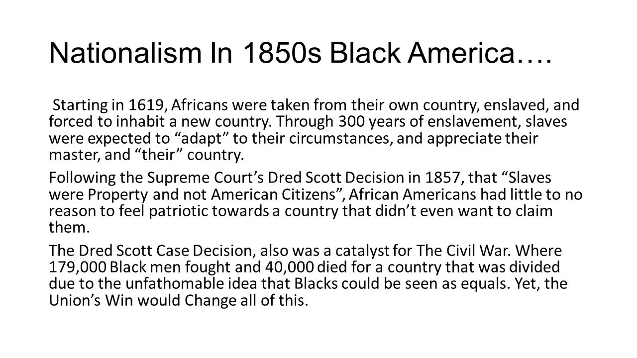 Nationalism In 1850s Black America…. Starting in 1619, Africans were taken from their own country, enslaved, and forced to inhabit a new country. Thro