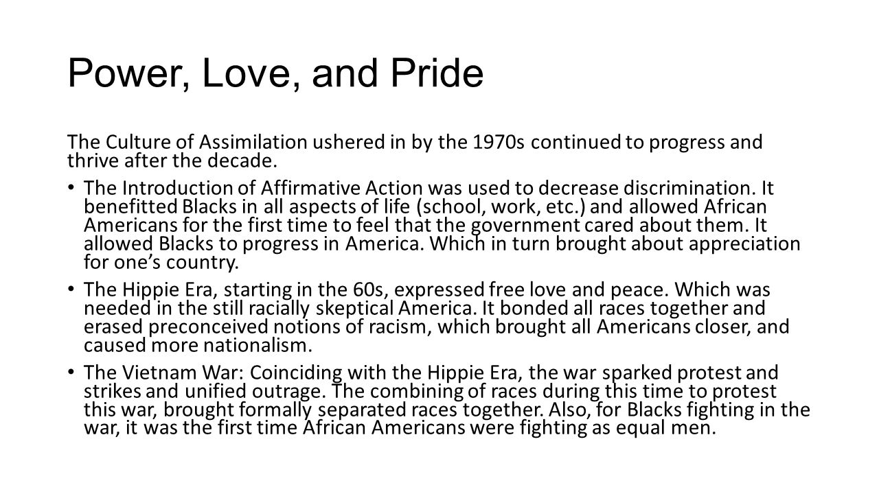 Power, Love, and Pride The Culture of Assimilation ushered in by the 1970s continued to progress and thrive after the decade. The Introduction of Affi