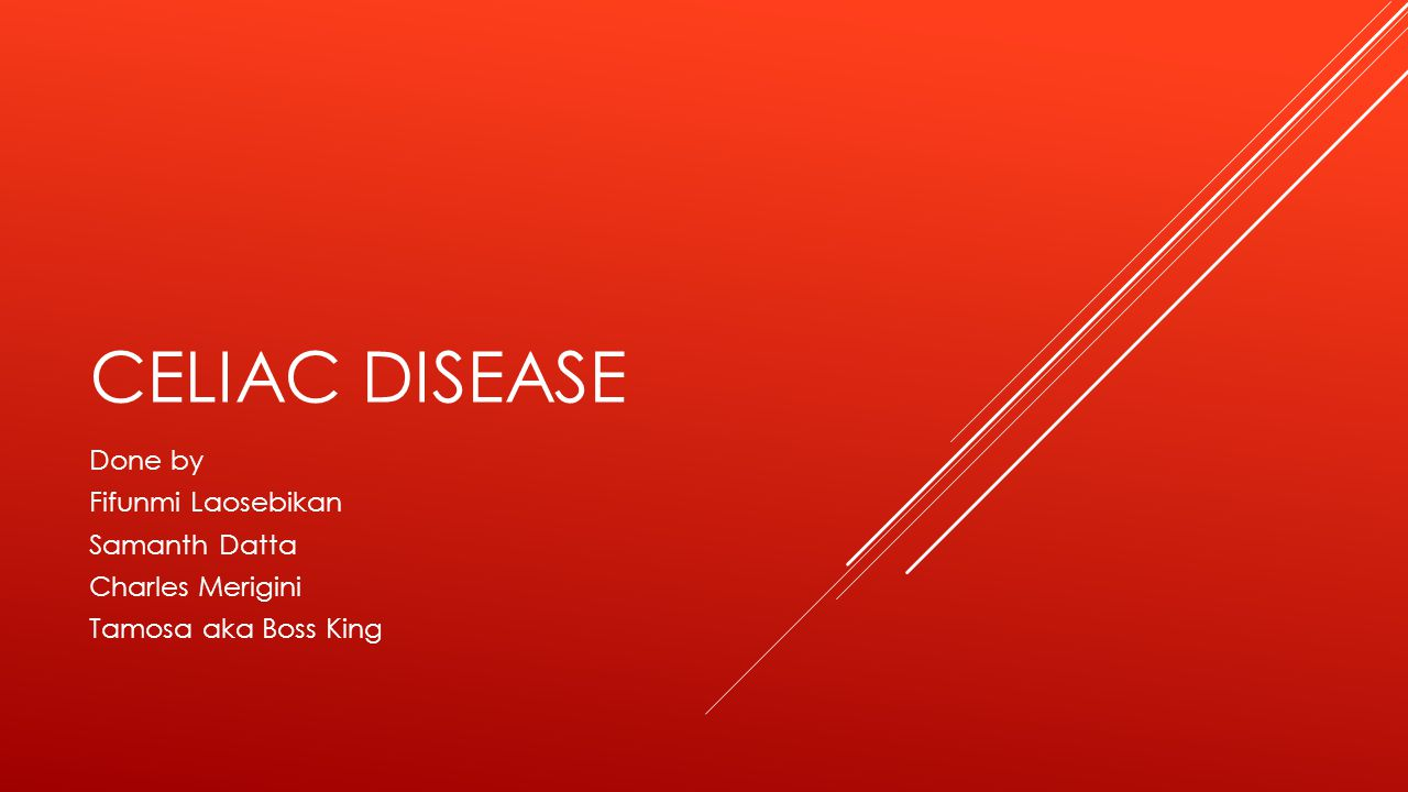 CELIAC DISEASE Done by Fifunmi Laosebikan Samanth Datta Charles Merigini Tamosa aka Boss King