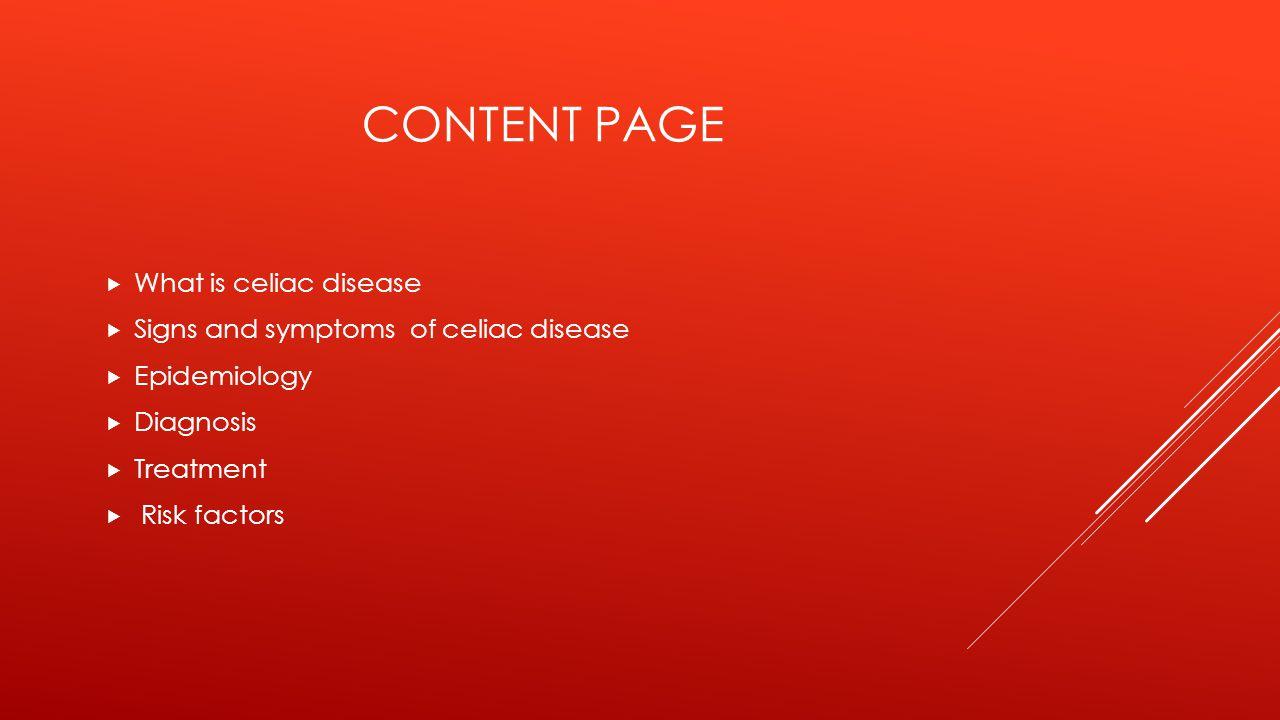 CONTENT PAGE  What is celiac disease  Signs and symptoms of celiac disease  Epidemiology  Diagnosis  Treatment  Risk factors