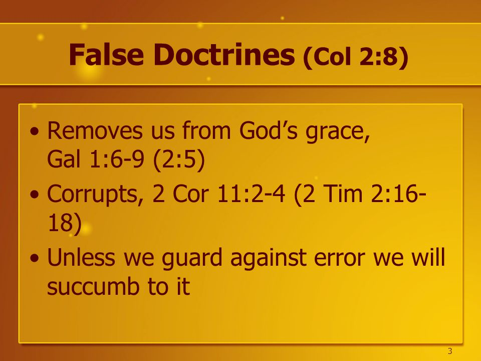 False Doctrines (Col 2:8) Removes us from God's grace, Gal 1:6-9 (2:5) Corrupts, 2 Cor 11:2-4 (2 Tim 2:16- 18) Unless we guard against error we will succumb to it 3