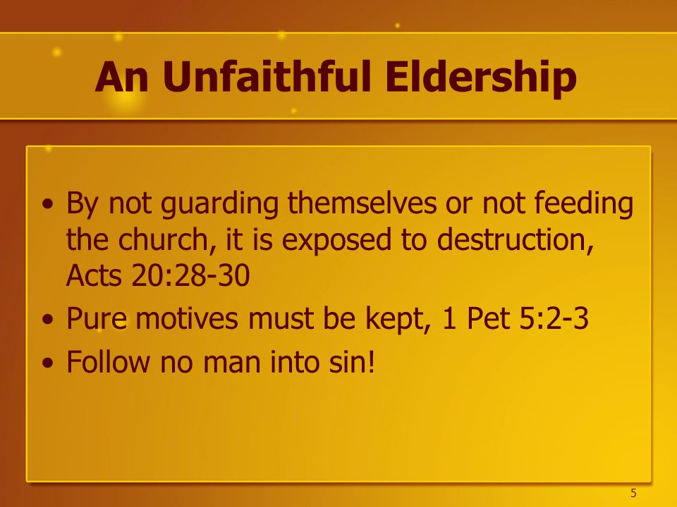 An Unfaithful Eldership By not guarding themselves or not feeding the church, it is exposed to destruction, Acts 20:28-30 Pure motives must be kept, 1 Pet 5:2-3 Follow no man into sin.