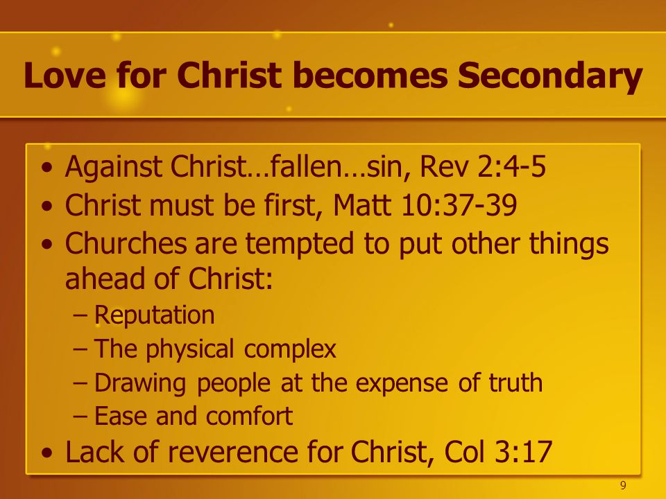 Love for Christ becomes Secondary Against Christ…fallen…sin, Rev 2:4-5 Christ must be first, Matt 10:37-39 Churches are tempted to put other things ahead of Christ: –Reputation –The physical complex –Drawing people at the expense of truth –Ease and comfort Lack of reverence for Christ, Col 3:17 9