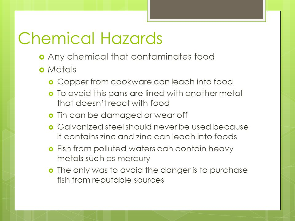 Chemical Hazards  Any chemical that contaminates food  Metals  Copper from cookware can leach into food  To avoid this pans are lined with another