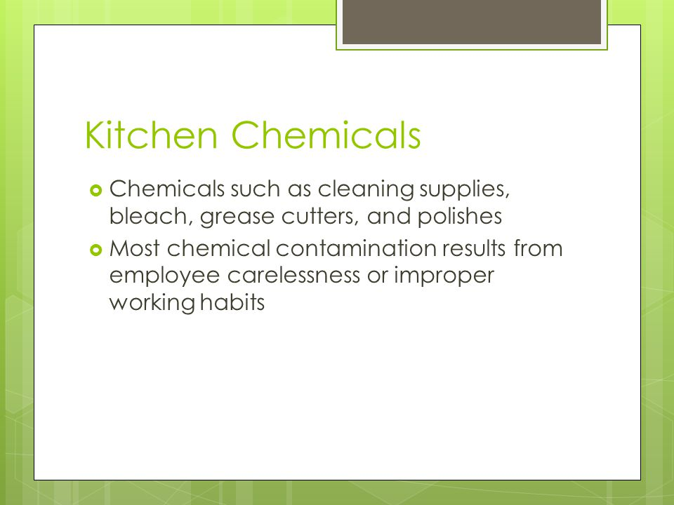 Kitchen Chemicals  Chemicals such as cleaning supplies, bleach, grease cutters, and polishes  Most chemical contamination results from employee care