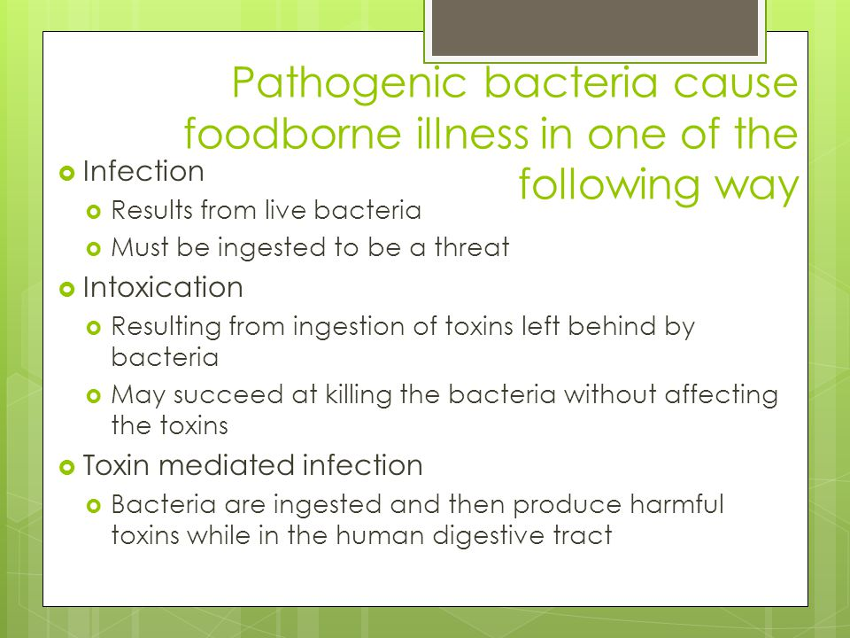 Pathogenic bacteria cause foodborne illness in one of the following way  Infection  Results from live bacteria  Must be ingested to be a threat  I