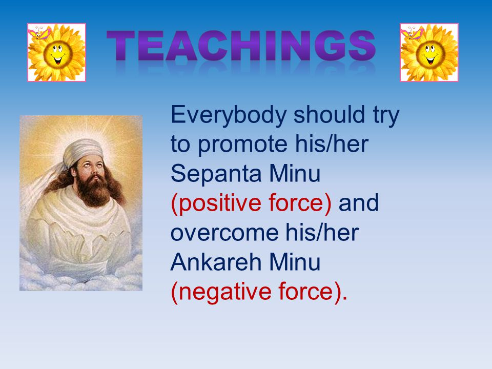 Everybody should try to promote his/her Sepanta Minu (positive force) and overcome his/her Ankareh Minu (negative force).