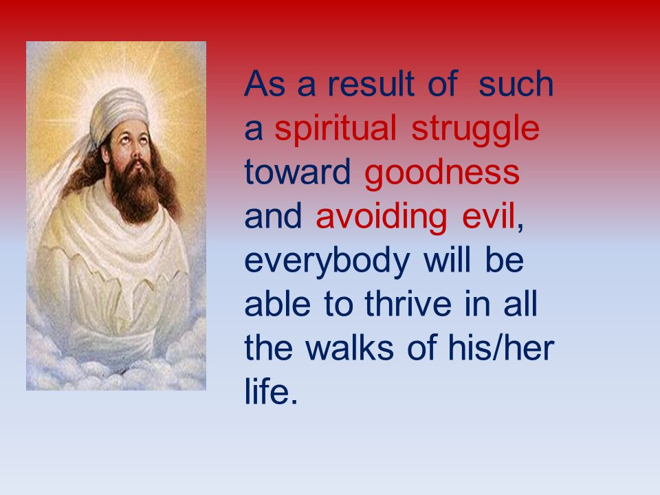 As a result of such a spiritual struggle toward goodness and avoiding evil, everybody will be able to thrive in all the walks of his/her life.