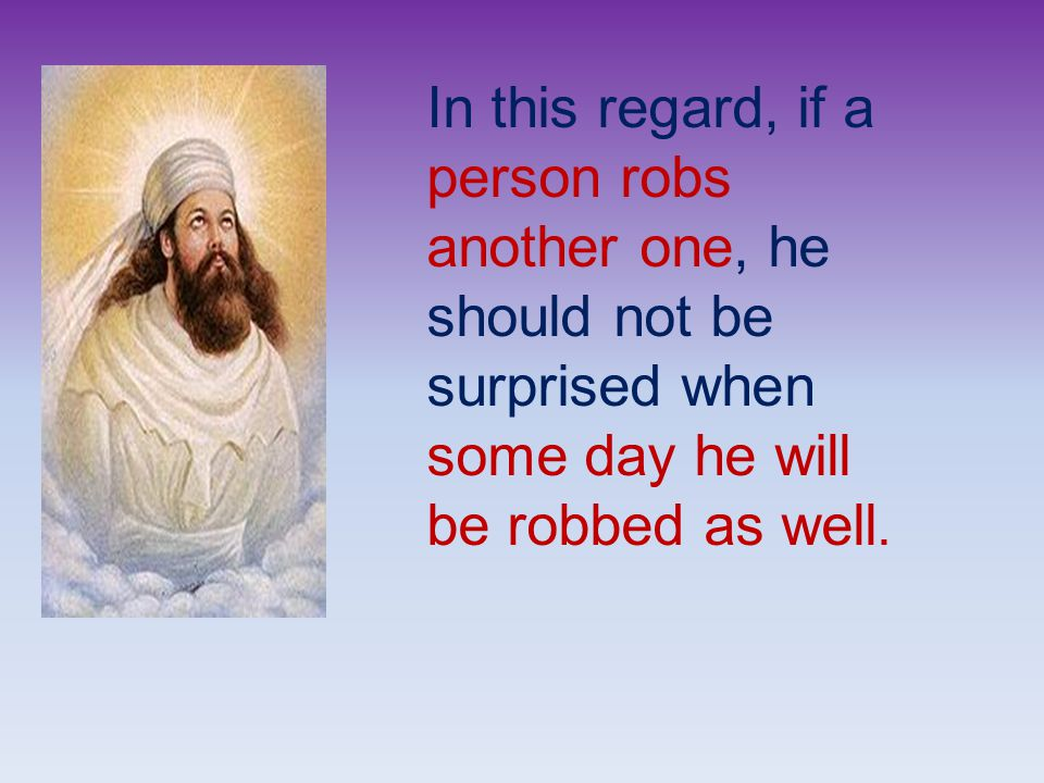 In this regard, if a person robs another one, he should not be surprised when some day he will be robbed as well.
